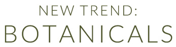 Explore our new Botanicals trend